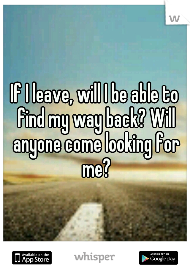If I leave, will I be able to find my way back? Will anyone come looking for me?