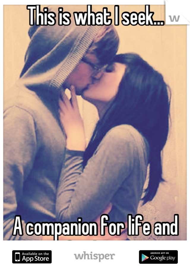 This is what I seek...        A companion for life and for love.