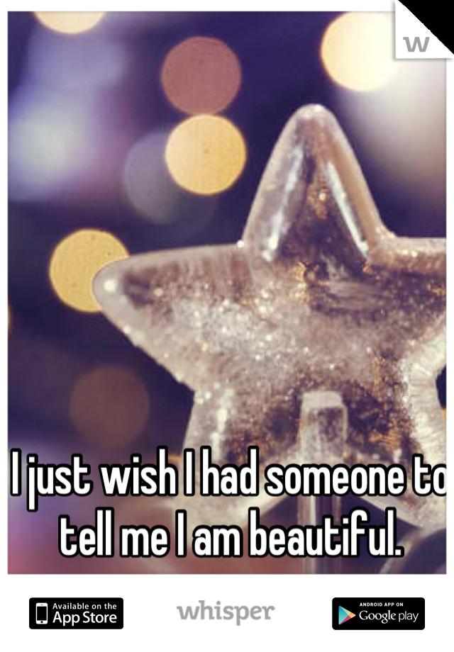 I just wish I had someone to tell me I am beautiful.