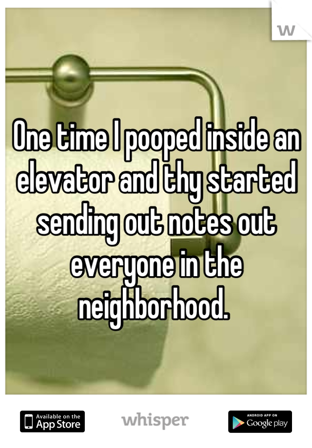 One time I pooped inside an elevator and thy started sending out notes out everyone in the neighborhood.