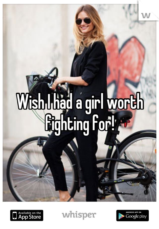 Wish I had a girl worth fighting for!