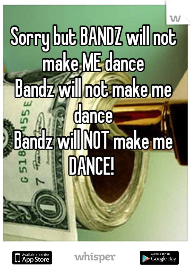 Sorry but BANDZ will not make ME dance Bandz will not make me dance Bandz will NOT make me DANCE!