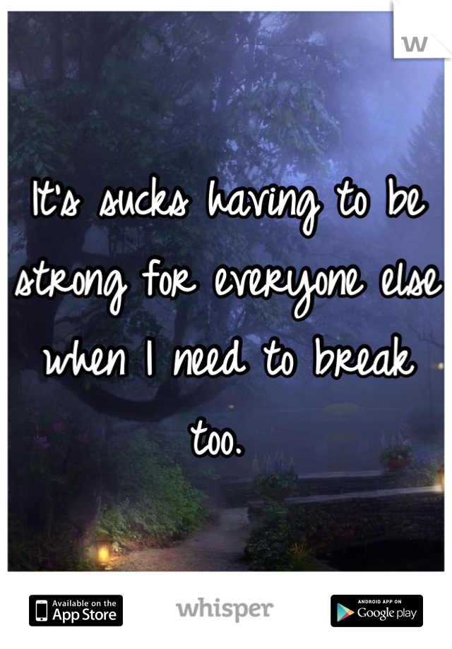 It's sucks having to be strong for everyone else when I need to break too.