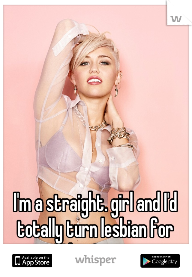 I'm a straight. girl and I'd totally turn lesbian for Miley Cyrus.