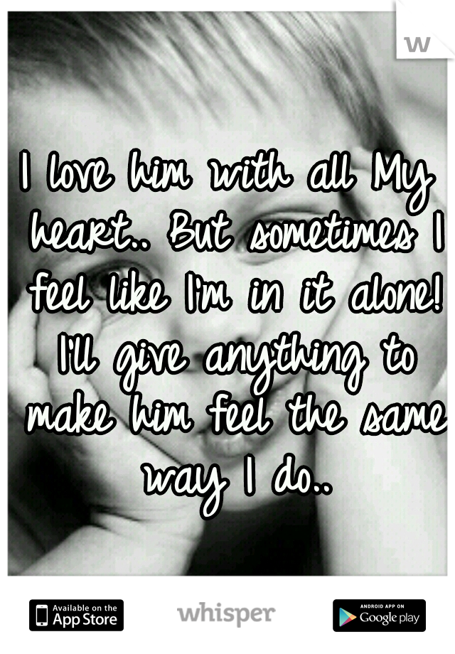 I love him with all My heart.. But sometimes I feel like I'm in it alone! I'll give anything to make him feel the same way I do..