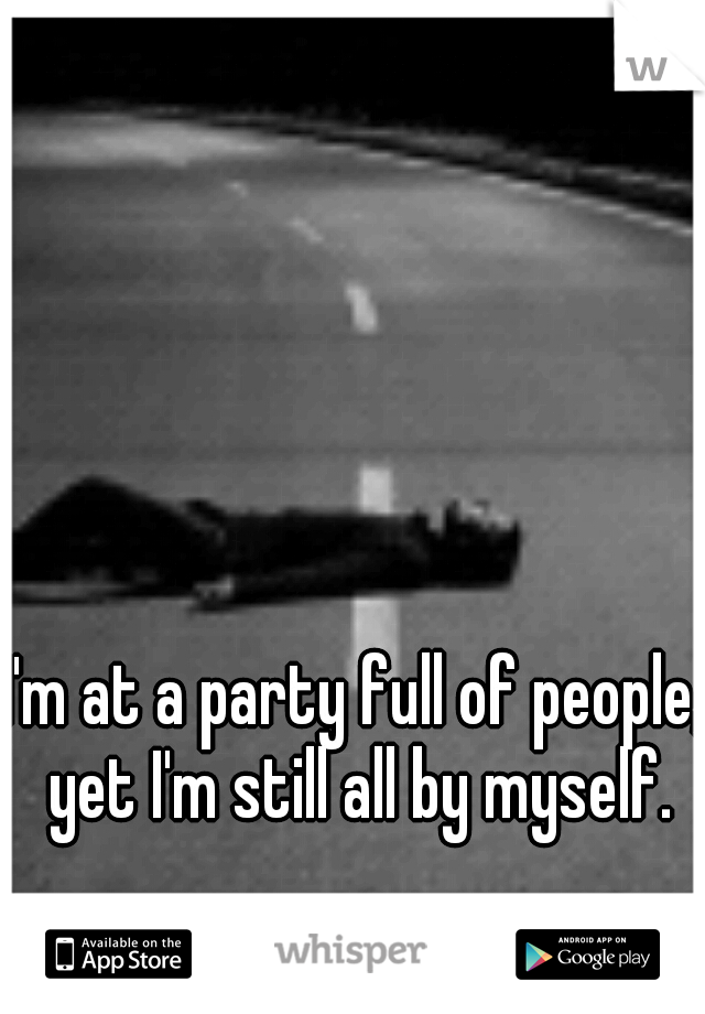 I'm at a party full of people, yet I'm still all by myself.