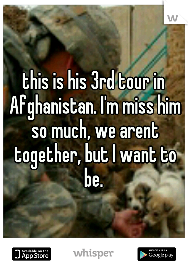 this is his 3rd tour in Afghanistan. I'm miss him so much, we arent together, but I want to be.