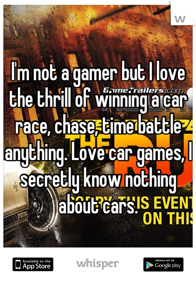 I'm not a gamer but I love the thrill of winning a car race, chase, time battle anything. Love car games, I secretly know nothing about cars.