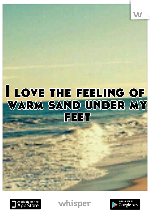 I love the feeling of warm sand under my feet