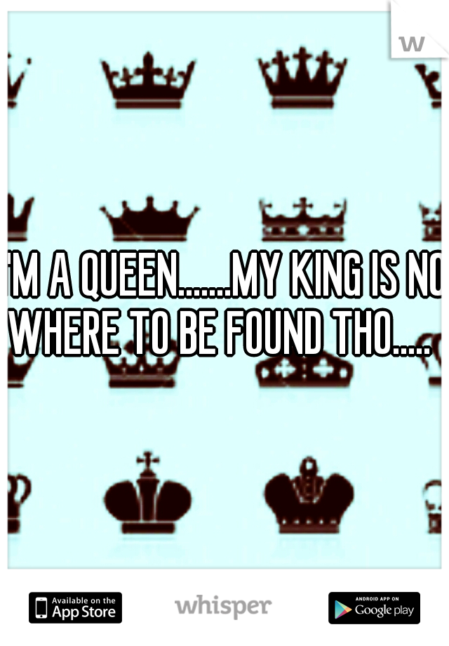 I'M A QUEEN.......MY KING IS NO WHERE TO BE FOUND THO.....