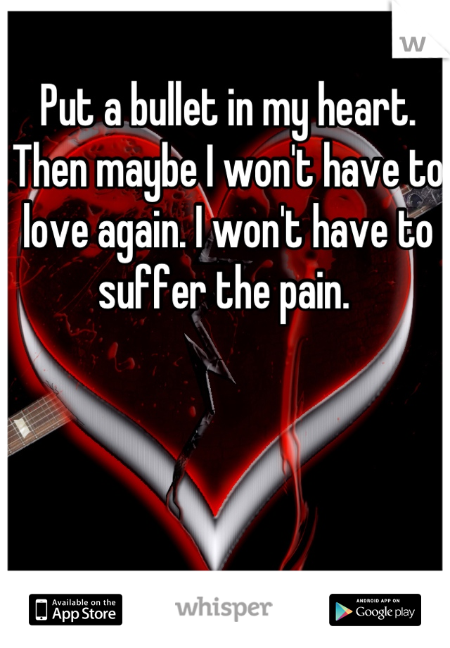 Put a bullet in my heart. Then maybe I won't have to love again. I won't have to suffer the pain.