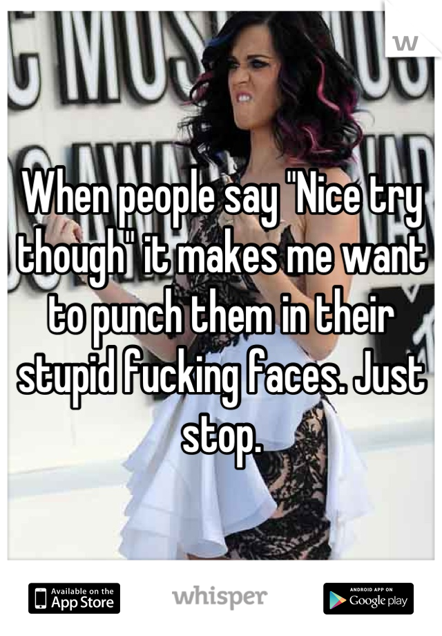 """When people say """"Nice try though"""" it makes me want to punch them in their stupid fucking faces. Just stop."""