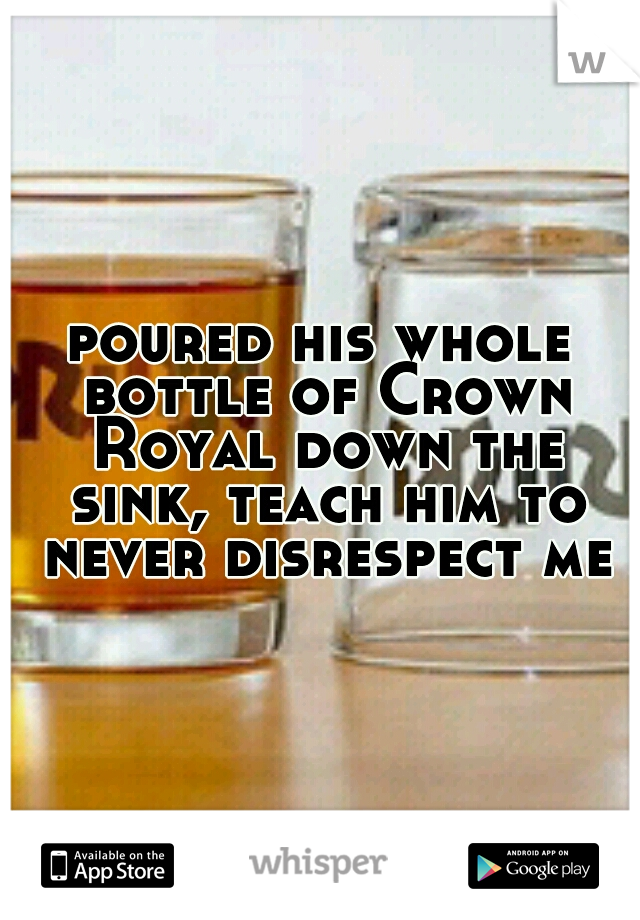 poured his whole bottle of Crown Royal down the sink, teach him to never disrespect me