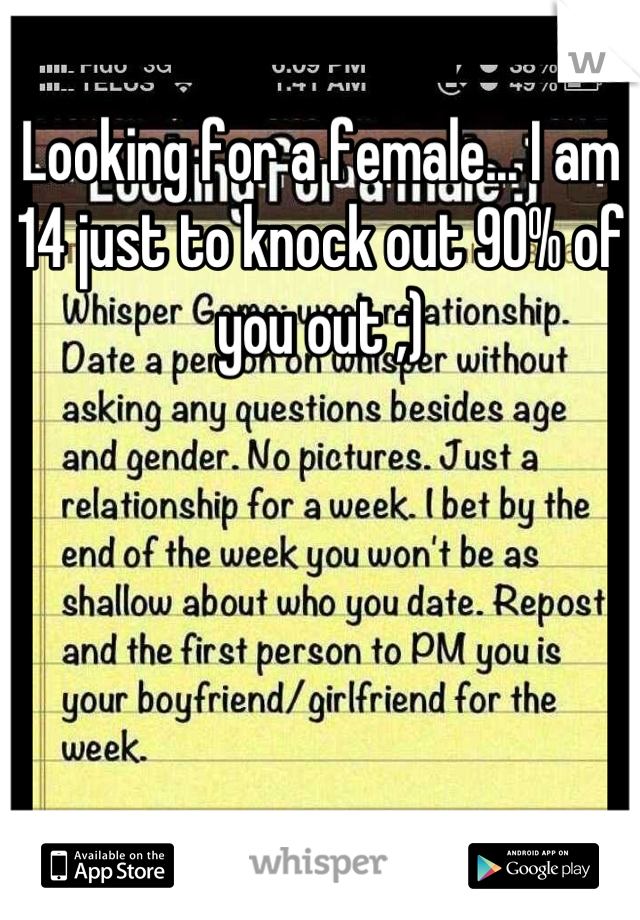 Looking for a female... I am 14 just to knock out 90% of you out ;)