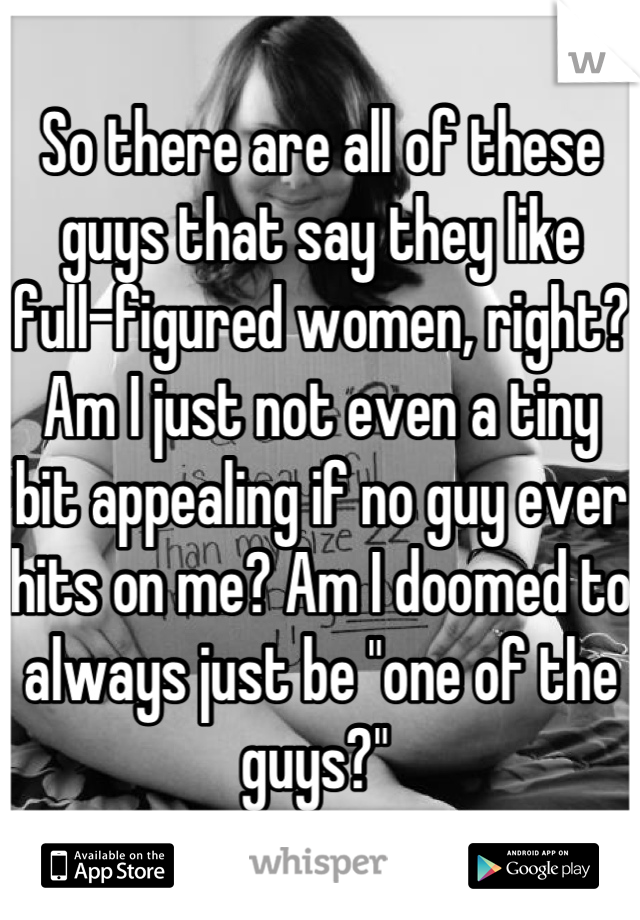 """So there are all of these guys that say they like full-figured women, right? Am I just not even a tiny bit appealing if no guy ever hits on me? Am I doomed to always just be """"one of the guys?"""""""