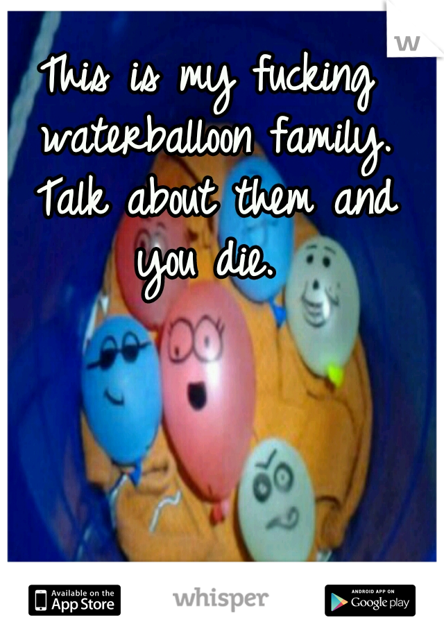 This is my fucking waterballoon family. Talk about them and you die.