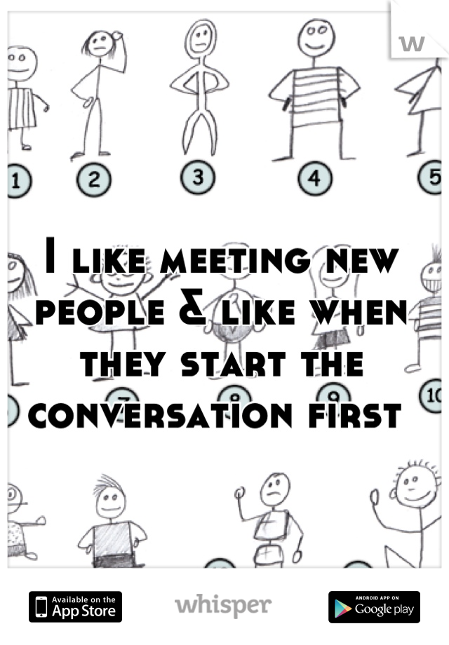 I like meeting new people & like when they start the conversation first