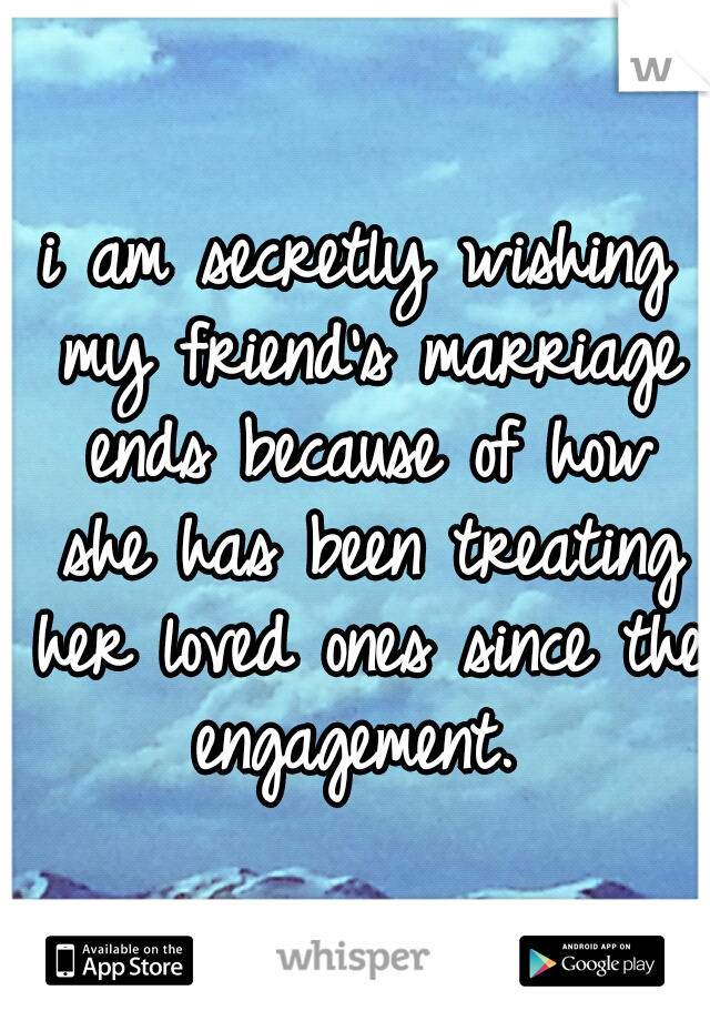 i am secretly wishing my friend's marriage ends because of how she has been treating her loved ones since the engagement.