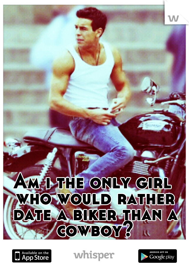 Am i the only girl who would rather date a biker than a cowboy?