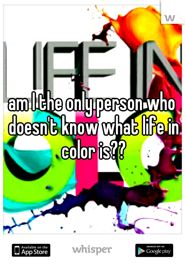 am I the only person who doesn't know what life in color is??