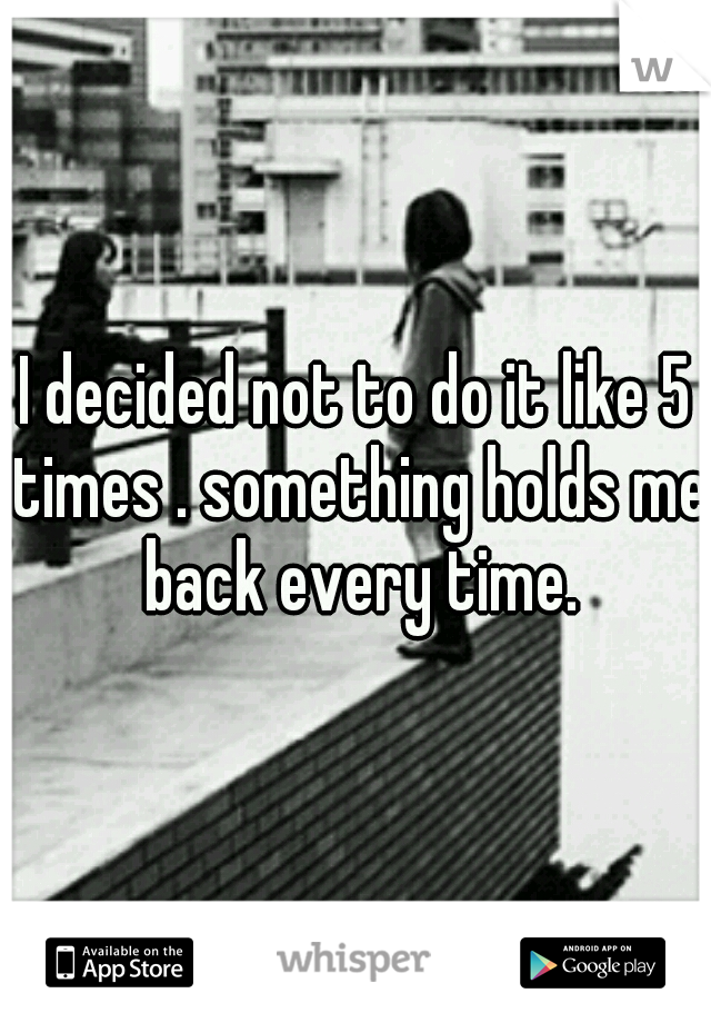 I decided not to do it like 5 times . something holds me back every time.
