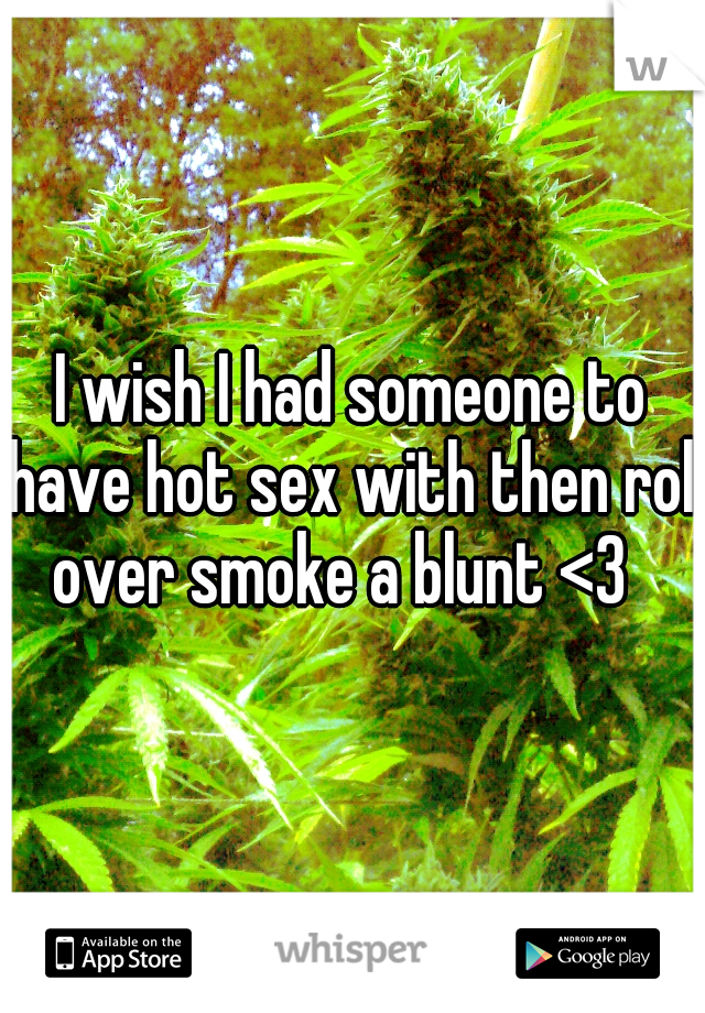 I wish I had someone to have hot sex with then roll over smoke a blunt <3