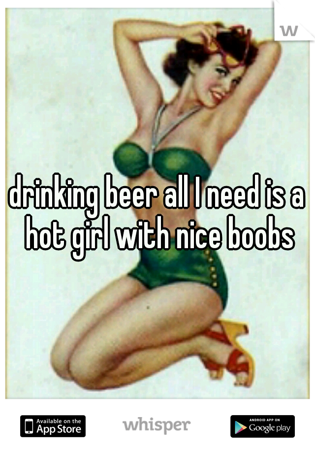 drinking beer all I need is a hot girl with nice boobs