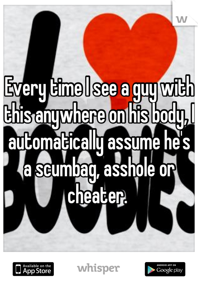 Every time I see a guy with this anywhere on his body, I automatically assume he's a scumbag, asshole or cheater.