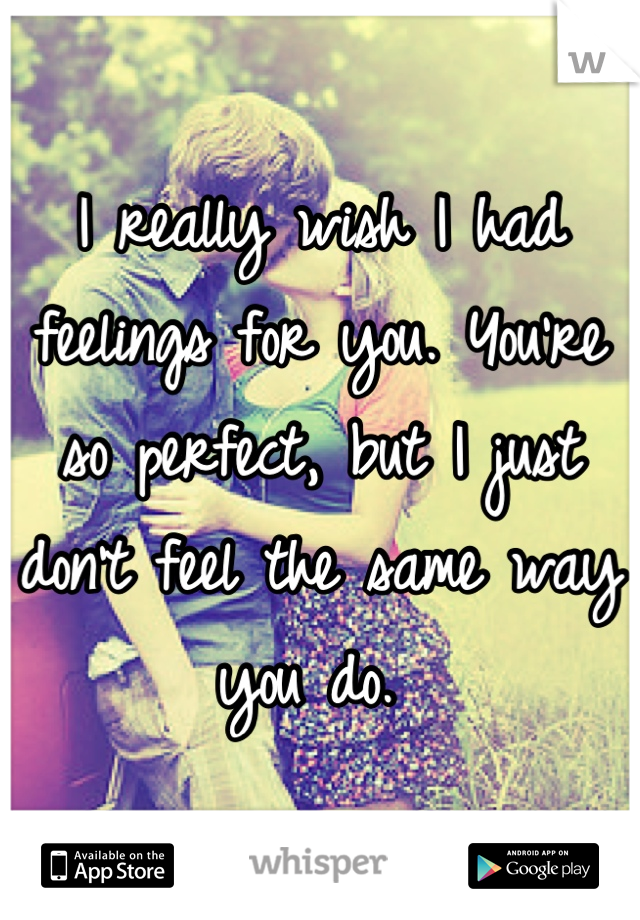 I really wish I had feelings for you. You're so perfect, but I just don't feel the same way you do.