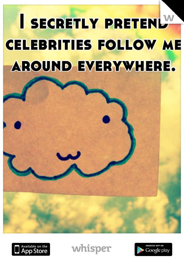 I secretly pretend celebrities follow me around everywhere.