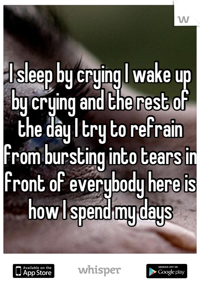 I sleep by crying I wake up by crying and the rest of the day I try to refrain from bursting into tears in front of everybody here is how I spend my days