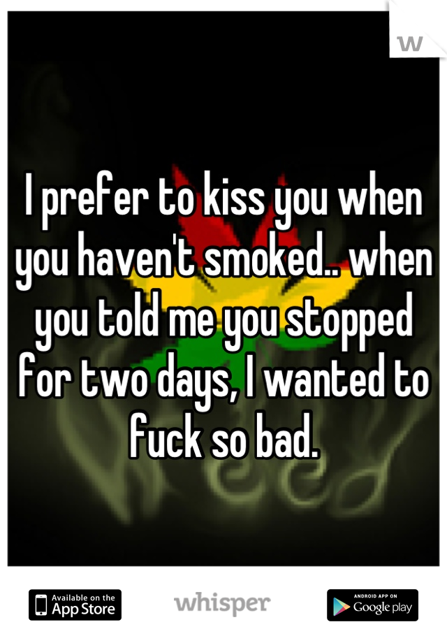 I prefer to kiss you when you haven't smoked.. when you told me you stopped for two days, I wanted to fuck so bad.