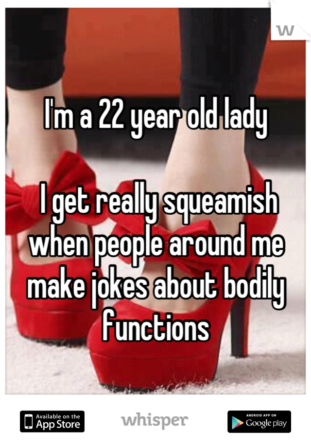 I'm a 22 year old lady    I get really squeamish when people around me make jokes about bodily functions