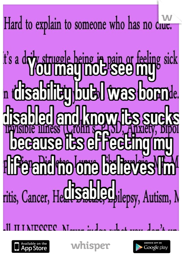 You may not see my disability but I was born disabled and know its sucks because its effecting my life and no one believes I'm disabled