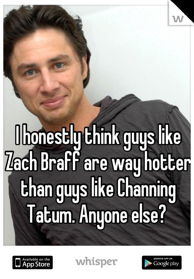 I honestly think guys like Zach Braff are way hotter than guys like Channing Tatum. Anyone else?