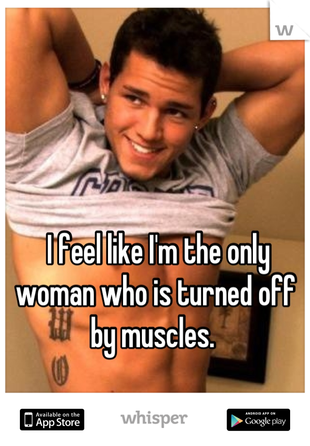 I feel like I'm the only woman who is turned off by muscles.