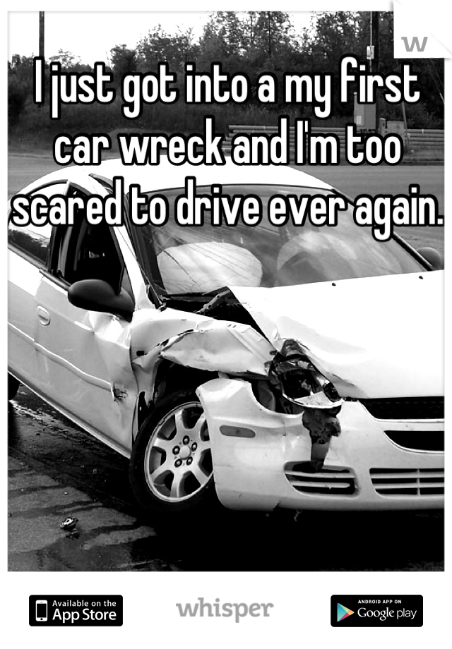 I just got into a my first car wreck and I'm too scared to drive ever again.