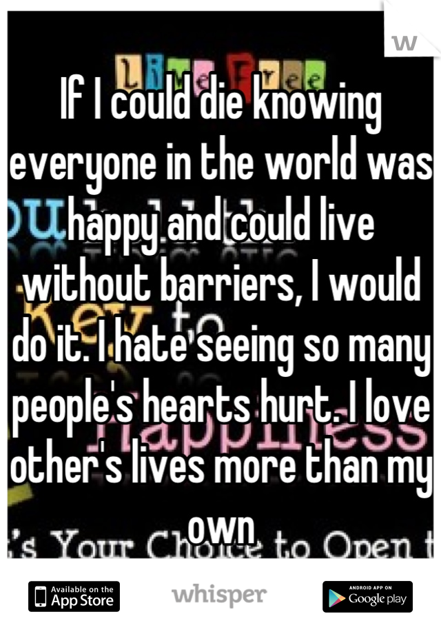 If I could die knowing everyone in the world was happy and could live without barriers, I would do it. I hate seeing so many people's hearts hurt. I love other's lives more than my own