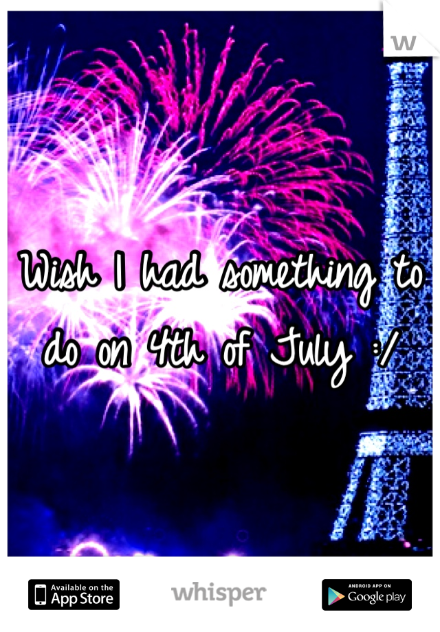 Wish I had something to do on 4th of July :/