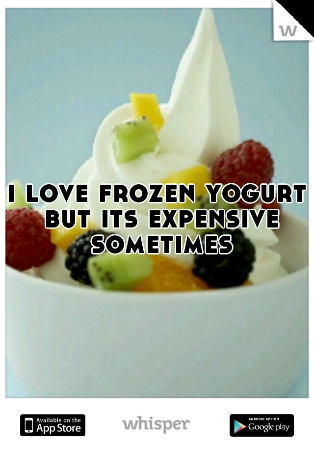 i love frozen yogurt but its expensive sometimes
