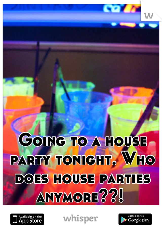 Going to a house party tonight. Who does house parties anymore??!