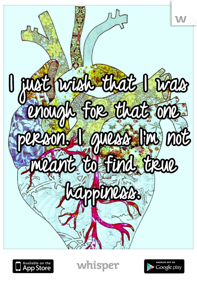I just wish that I was enough for that one person. I guess I'm not meant to find true happiness.