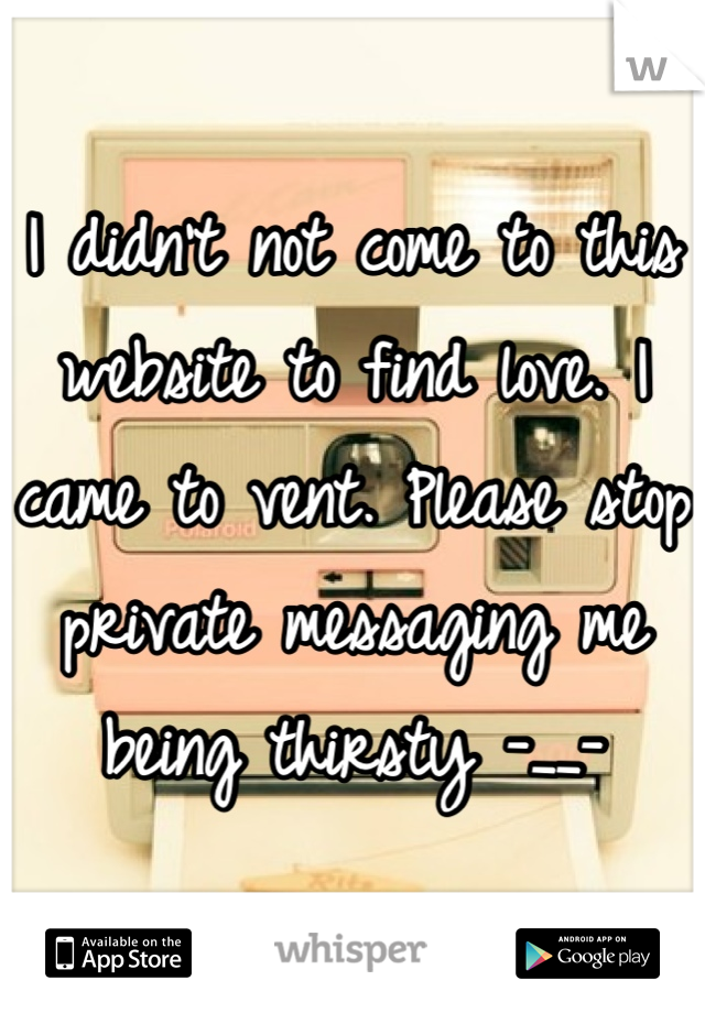 I didn't not come to this website to find love. I came to vent. Please stop private messaging me being thirsty -__-