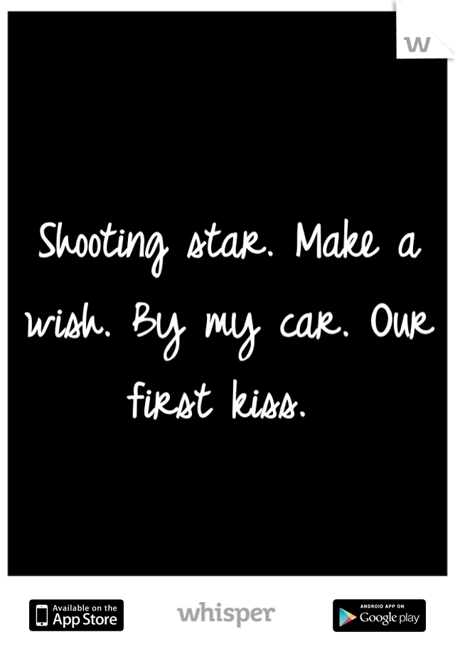 Shooting star. Make a wish. By my car. Our first kiss.