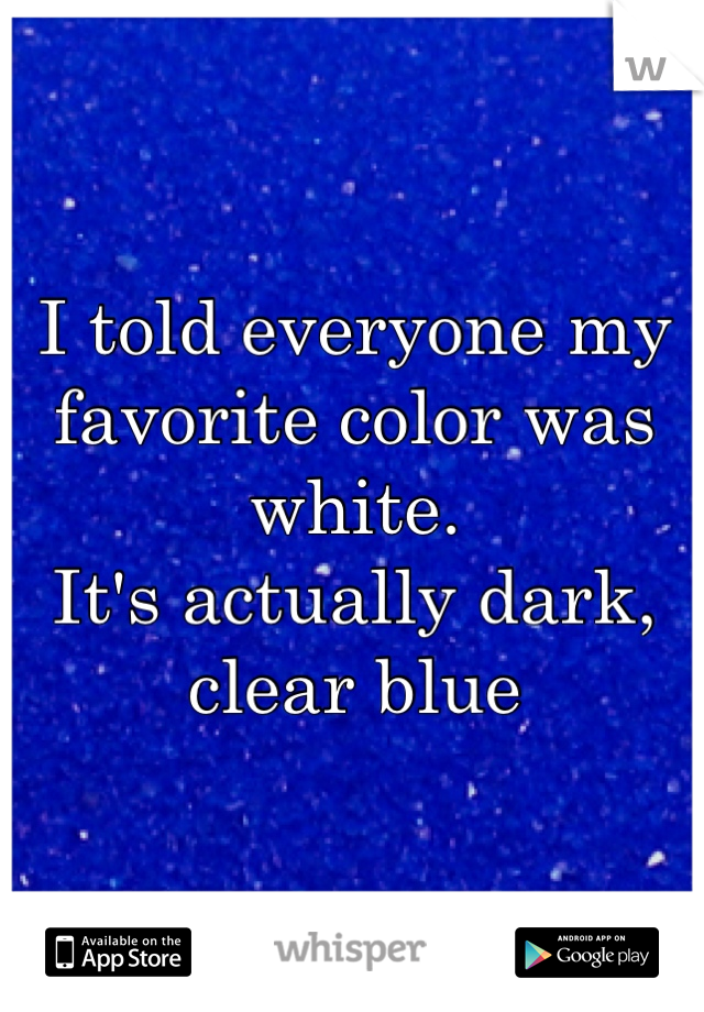 I told everyone my favorite color was white. It's actually dark, clear blue
