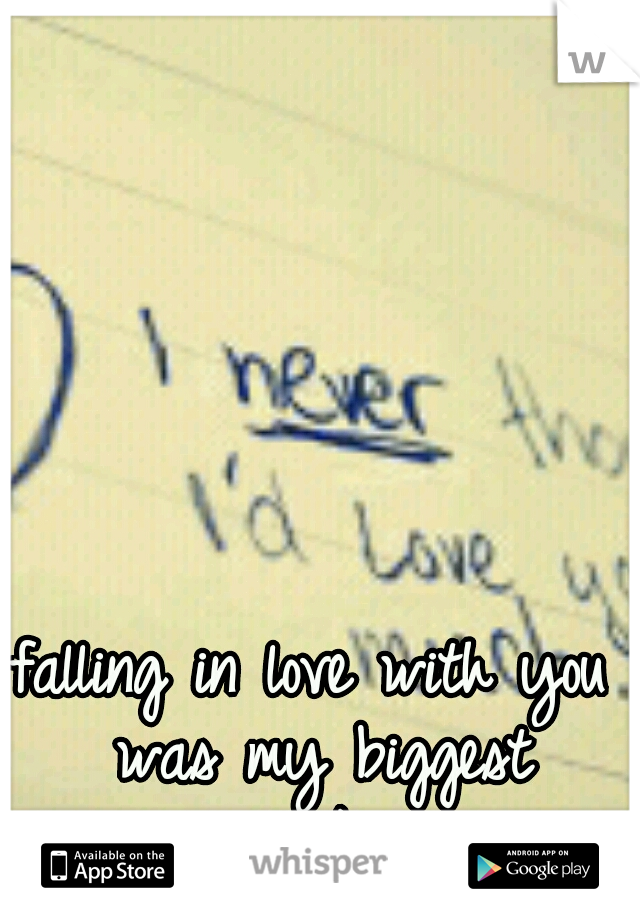 falling in love with you was my biggest mistake..