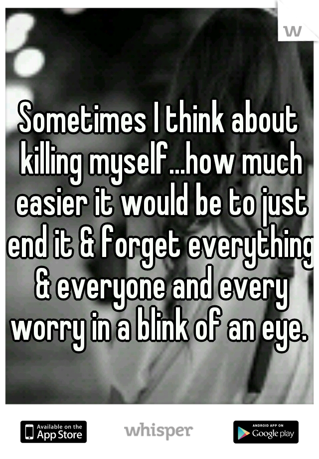 Sometimes I think about killing myself...how much easier it would be to just end it & forget everything & everyone and every worry in a blink of an eye.