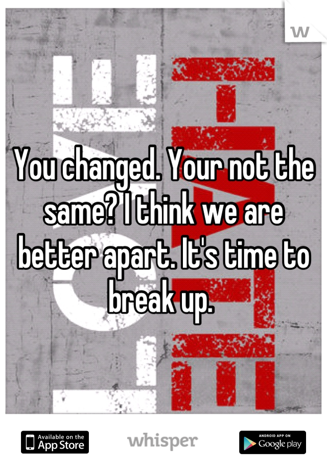 You changed. Your not the same? I think we are better apart. It's time to break up.
