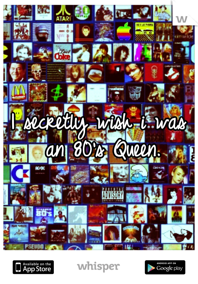 I secretly wish i was an 80's Queen.