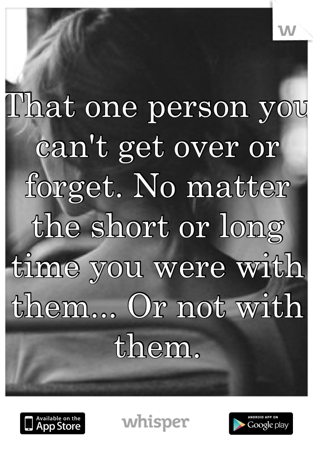 That one person you can't get over or forget. No matter the short or long time you were with them... Or not with them.